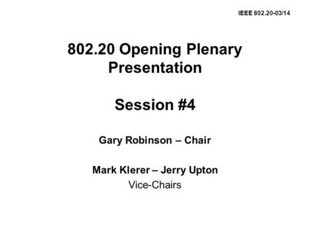 802.20 Opening Plenary Presentation Session #4 Gary Robinson – Chair Mark Klerer – Jerry Upton Vice-Chairs IEEE 802.20-03/14.