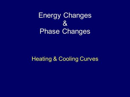 Energy Changes & Phase Changes Heating & Cooling Curves.