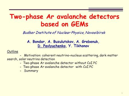 1 Two-phase Ar avalanche detectors based on GEMs A. Bondar, A. Buzulutskov, A. Grebenuk, D. Pavlyuchenko, Y. Tikhonov Budker Institute of Nuclear Physics,