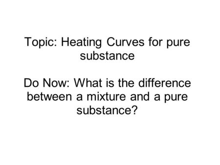Topic: Heating Curves for pure substance Do Now: What is the difference between a mixture and a pure substance?