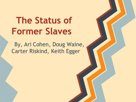The Status of Former Slaves By, Ari Cohen, Doug Waine, Carter Riskind, Keith Egger.