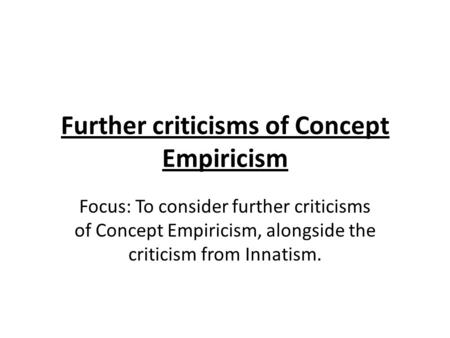 Further criticisms of Concept Empiricism Focus: To consider further criticisms of Concept Empiricism, alongside the criticism from Innatism.