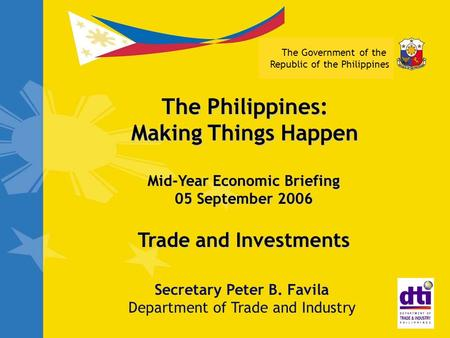 The Government of the Republic of the Philippines Trade and Investments Secretary Peter B. Favila Department of Trade and Industry The Philippines: Making.