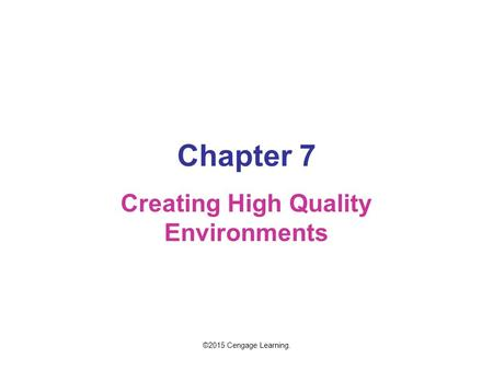 Chapter 7 Creating High Quality Environments ©2015 Cengage Learning.
