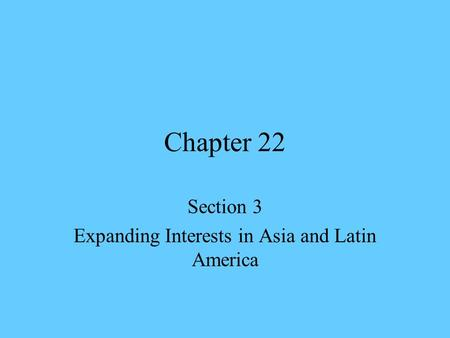 Chapter 22 Section 3 Expanding Interests in Asia and Latin America.