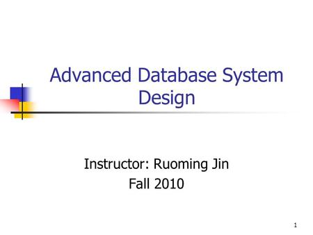 1 Advanced Database System Design Instructor: Ruoming Jin Fall 2010.