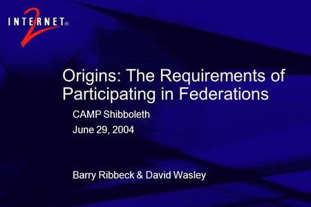 Origins: The Requirements of Participating in Federations CAMP Shibboleth June 29, 2004 Barry Ribbeck & David Wasley.