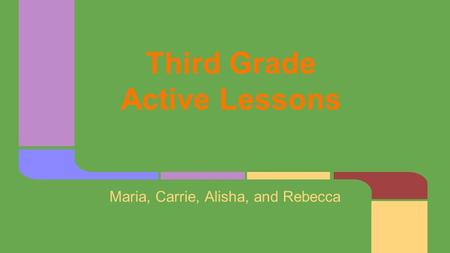 Third Grade Active Lessons Maria, Carrie, Alisha, and Rebecca.