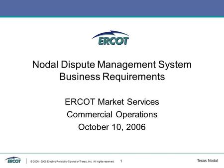 Texas Nodal © 2005 - 2006 Electric Reliability Council of Texas, Inc. All rights reserved. 1 Nodal Dispute Management System Business Requirements ERCOT.