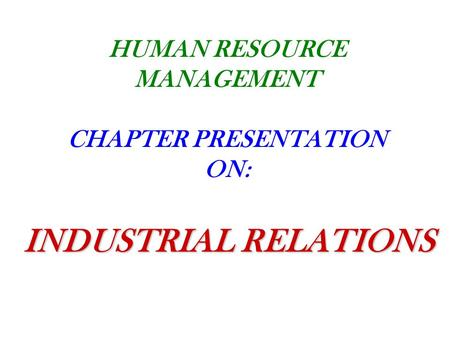 HUMAN RESOURCE MANAGEMENT CHAPTER PRESENTATION ON: INDUSTRIAL RELATIONS.