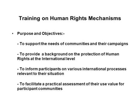 Training on Human Rights Mechanisms Purpose and Objectives:- - To support the needs of communities and their campaigns - To provide a background on the.