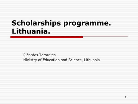 1 Scholarships programme. Lithuania. Ričardas Totoraitis Ministry of Education and Science, Lithuania.