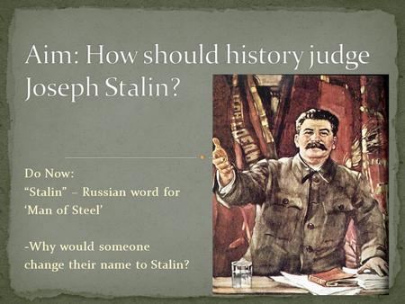 "Do Now: ""Stalin"" – Russian word for 'Man of Steel' -Why would someone change their name to Stalin?"