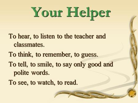 Your Helper Your Helper To hear, to listen to the teacher and classmates. To think, to remember, to guess. To tell, to smile, to say only good and polite.