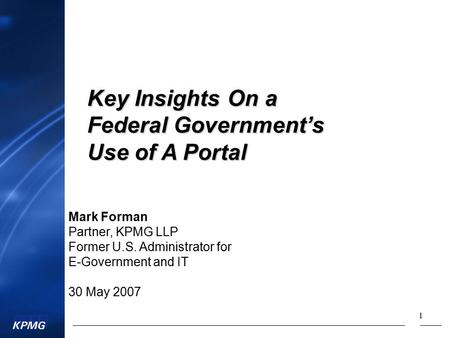 1 Mark Forman Partner, KPMG LLP Former U.S. Administrator for E-Government and IT 30 May 2007 Key Insights On a Federal Government's Use of A Portal.