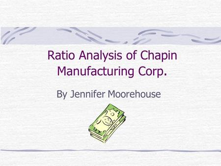 Ratio Analysis of Chapin Manufacturing Corp. By Jennifer Moorehouse.