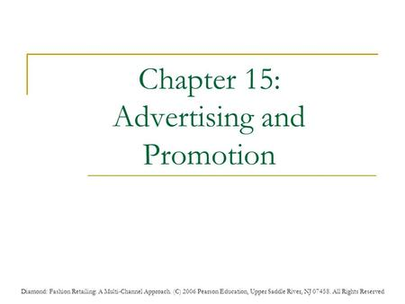 Diamond: Fashion Retailing: A Multi-Channel Approach. (C) 2006 Pearson Education, Upper Saddle River, NJ 07458. All Rights Reserved Chapter 15: Advertising.