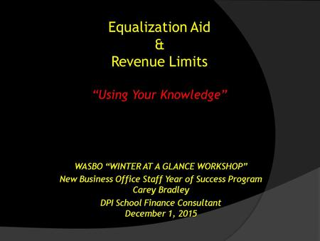 "Equalization Aid & Revenue Limits ""Using Your Knowledge"" WASBO ""WINTER AT A GLANCE WORKSHOP"" New Business Office Staff Year of Success Program Carey Bradley."