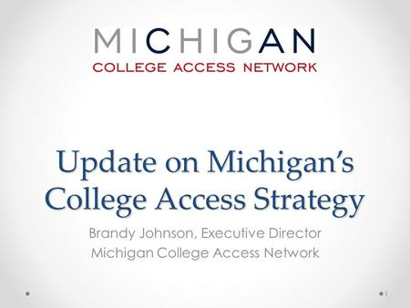 Update on Michigan's College Access Strategy Brandy Johnson, Executive Director Michigan College Access Network 1.