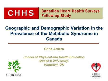 Geographic and Demographic Variation in the Prevalence of the Metabolic Syndrome in Canada Chris Ardern School of Physical and Health Education Queen's.