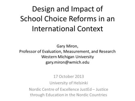 Design and Impact of School Choice Reforms in an International Context Gary Miron, Professor of Evaluation, Measurement, and Research Western Michigan.