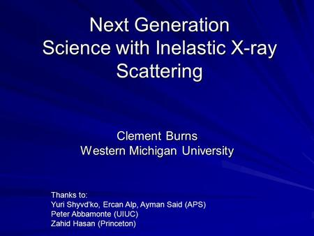 Next Generation Science with Inelastic X-ray Scattering Clement Burns Western Michigan University Thanks to: Yuri Shyvd'ko, Ercan Alp, Ayman Said (APS)