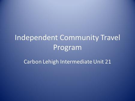 Independent Community Travel Program Carbon Lehigh Intermediate Unit 21.