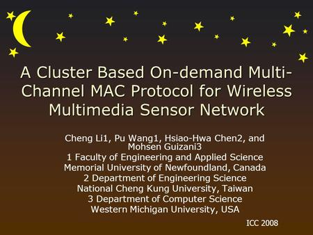 A Cluster Based On-demand Multi- Channel MAC Protocol for Wireless Multimedia Sensor Network Cheng Li1, Pu Wang1, Hsiao-Hwa Chen2, and Mohsen Guizani3.