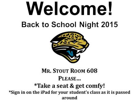 Welcome! M R. S TOUT R OOM 608 P LEASE … *Take a seat & get comfy! *Sign in on the iPad for your student's class as it is passed around.