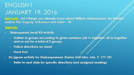 ENGLISH I JANUARY 19, 2016 Bell work: List 5 things you already know about William Shakespeare, his theater, and/or The Tragedy of Romeo and Juliet. -