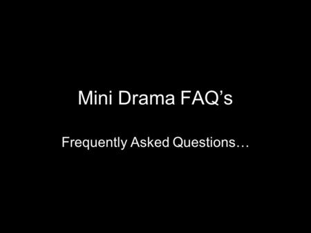 Mini Drama FAQ's Frequently Asked Questions…. Q- When is this due? A- Wednesday Q- What if I'm going to be gone from class? A- If you are absent 1 or.