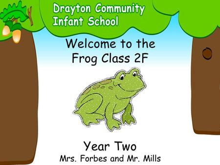 Welcome to the Frog Class 2F Year Two Mrs. Forbes and Mr. Mills.