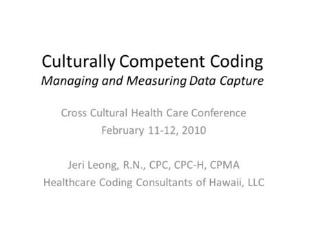 Culturally Competent Coding Managing and Measuring Data Capture Cross Cultural Health Care Conference February 11-12, 2010 Jeri Leong, R.N., CPC, CPC-H,