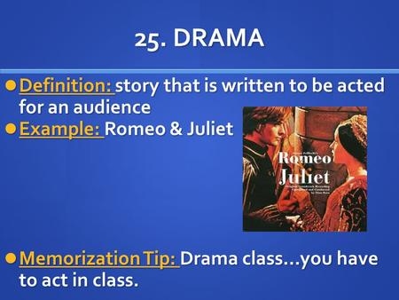 25. DRAMA Definition: story that is written to be acted for an audience Definition: story that is written to be acted for an audience Example: Romeo &