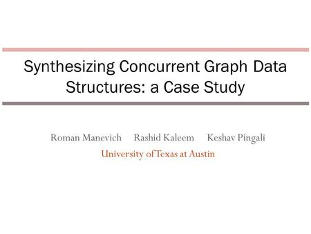 Roman Manevich Rashid Kaleem Keshav Pingali University of Texas at Austin Synthesizing Concurrent Graph Data Structures: a Case Study.