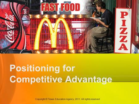 Positioning for Competitive Advantage Copyright © Texas Education Agency, 2011. All rights reserved.