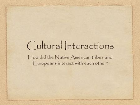 How did the Native American tribes and Europeans interact with each other? Cultural Interactions.