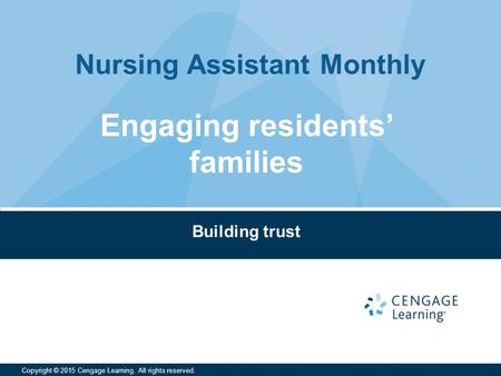Nursing Assistant Monthly Copyright © 2015 Cengage Learning. All rights reserved. Building trust Engaging residents' families.