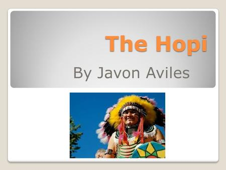 The Hopi By Javon Aviles. Hopi Facts The Hopi Name Information suggests that the name 'Hopi' is translated to mean peaceful person.
