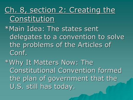 Ch. 8, section 2: Creating the Constitution *Main Idea: The states sent delegates to a convention to solve the problems of the Articles of Conf. *Why It.