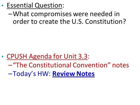 "Essential Question: –What compromises were needed in order to create the U.S. Constitution? CPUSH Agenda for Unit 3.3: –""The Constitutional Convention"""