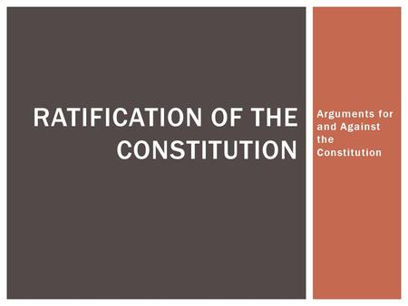 Arguments for and Against the Constitution RATIFICATION OF THE CONSTITUTION.