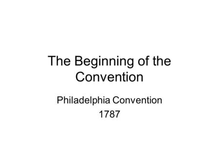 The Beginning of the Convention Philadelphia Convention 1787.