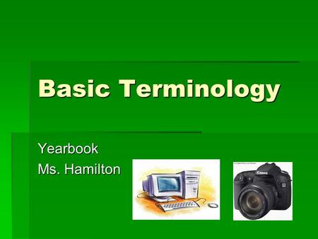 Basic Terminology Yearbook Ms. Hamilton. Terminology  It is important for you to have a basic knowledge of some terms that will be used in this class.