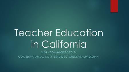 Teacher Education in California SUSAN TOMA-BERGE, ED. D. COORDINATOR, UCI MULTIPLE SUBJECT CREDENTIAL PROGRAM.