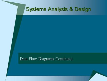 Systems Analysis & Design Data Flow Diagrams Continued.