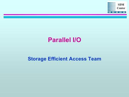 SDM Center Parallel I/O Storage Efficient Access Team.