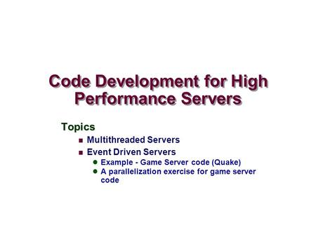 Code Development for High Performance Servers Topics Multithreaded Servers Event Driven Servers Example - Game Server code (Quake) A parallelization exercise.