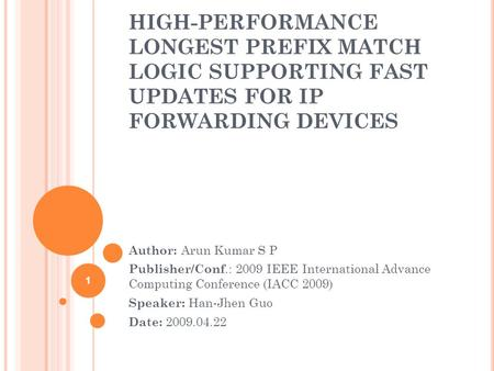 HIGH-PERFORMANCE LONGEST PREFIX MATCH LOGIC SUPPORTING FAST UPDATES FOR IP FORWARDING DEVICES Author: Arun Kumar S P Publisher/Conf.: 2009 IEEE International.