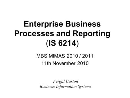 Enterprise Business Processes and Reporting (IS 6214) MBS MIMAS 2010 / 2011 11th November 2010 Fergal Carton Business Information Systems.